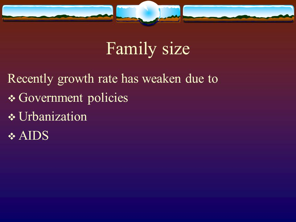 Family size Recently growth rate has weaken due to  Government policies  Urbanization  AIDS