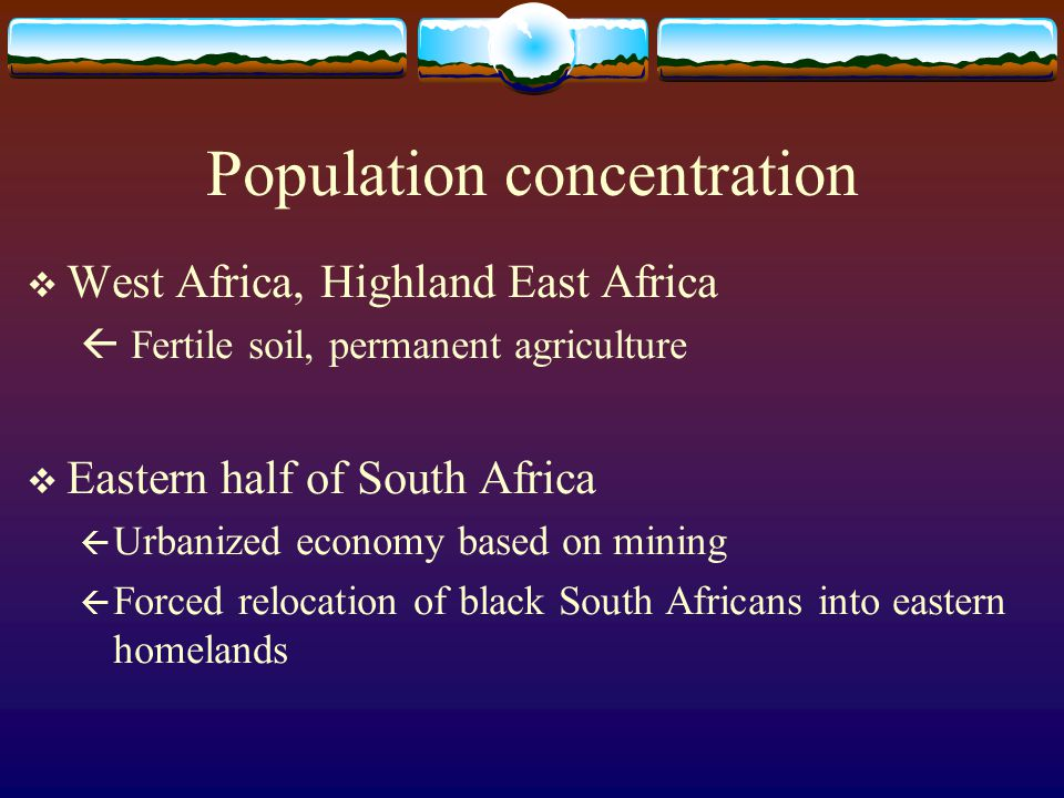 Population concentration  West Africa, Highland East Africa  Fertile soil, permanent agriculture  Eastern half of South Africa  Urbanized economy