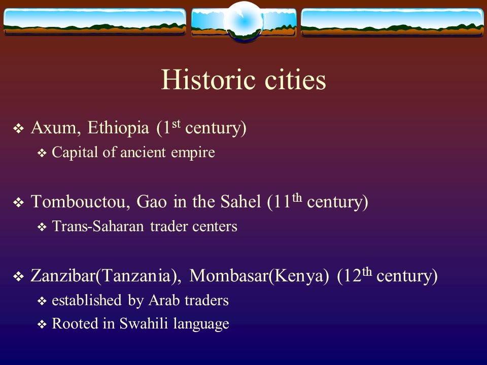 Historic cities  Axum, Ethiopia (1 st century)  Capital of ancient empire  Tombouctou, Gao in the Sahel (11 th century)  Trans-Saharan trader cent