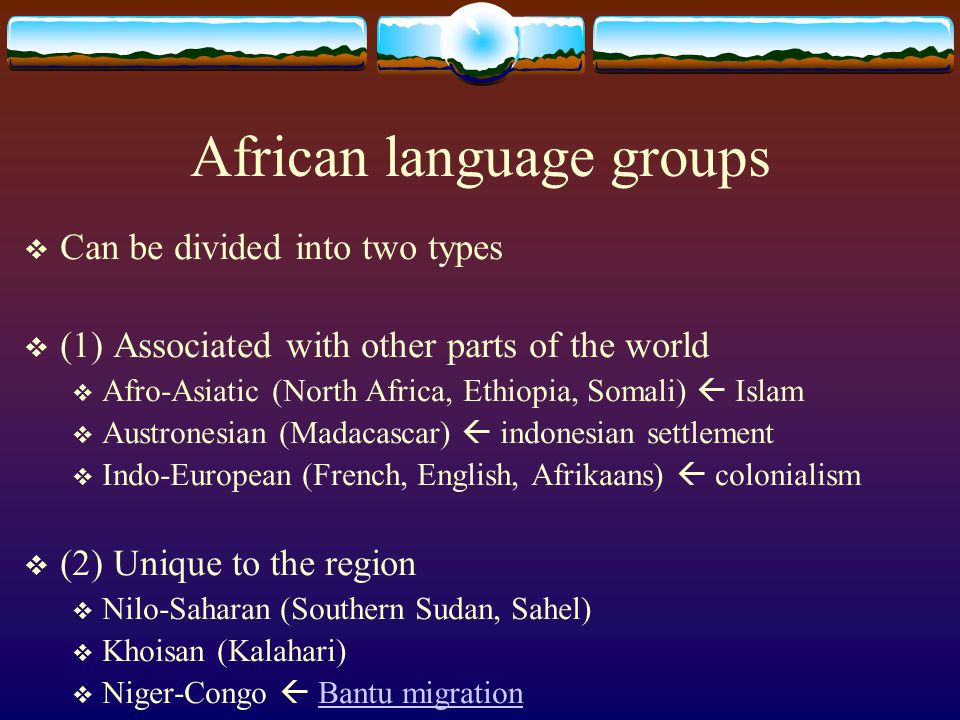 African language groups  Can be divided into two types  (1) Associated with other parts of the world  Afro-Asiatic (North Africa, Ethiopia, Somali)