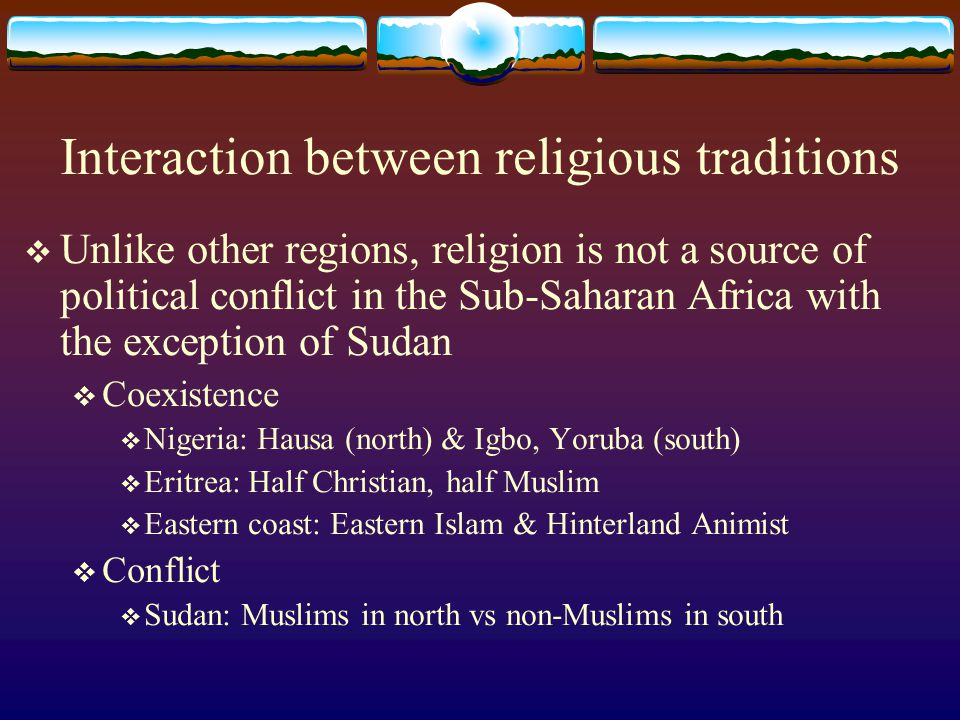 Interaction between religious traditions  Unlike other regions, religion is not a source of political conflict in the Sub-Saharan Africa with the exc