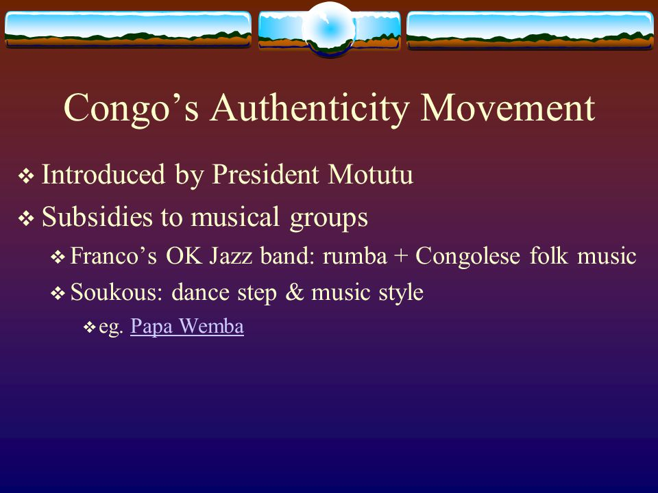 Congo's Authenticity Movement  Introduced by President Motutu  Subsidies to musical groups  Franco's OK Jazz band: rumba + Congolese folk music  S