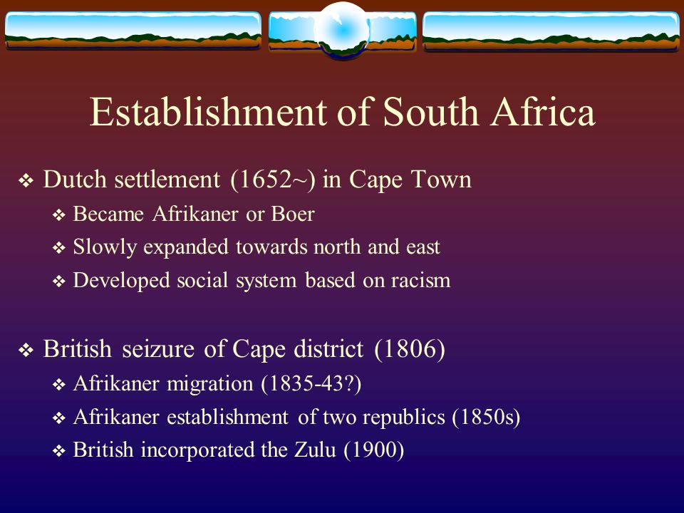 Establishment of South Africa  Dutch settlement (1652~) in Cape Town  Became Afrikaner or Boer  Slowly expanded towards north and east  Developed