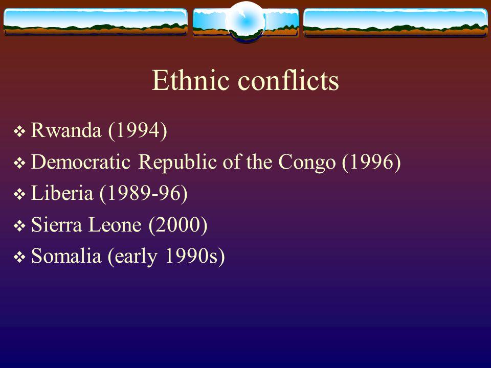 Ethnic conflicts  Rwanda (1994)  Democratic Republic of the Congo (1996)  Liberia (1989-96)  Sierra Leone (2000)  Somalia (early 1990s)
