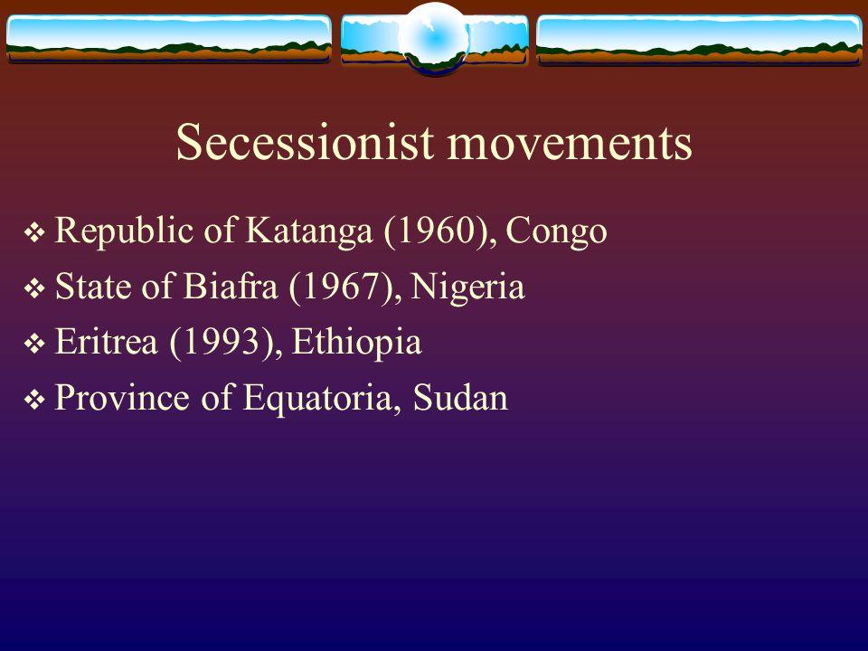 Secessionist movements  Republic of Katanga (1960), Congo  State of Biafra (1967), Nigeria  Eritrea (1993), Ethiopia  Province of Equatoria, Sudan