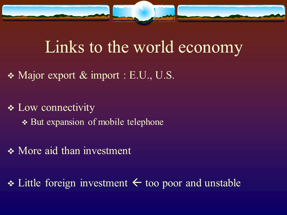 Links to the world economy  Major export & import : E.U., U.S.  Low connectivity  But expansion of mobile telephone  More aid than investment  Li