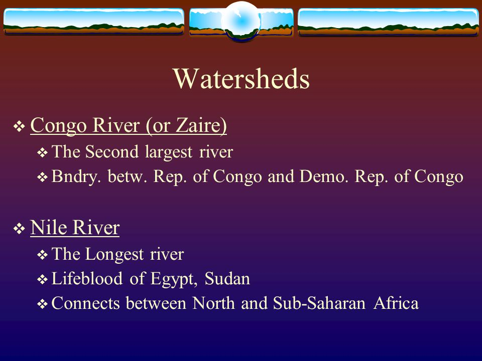 Watersheds  Congo River (or Zaire)  The Second largest river  Bndry. betw. Rep. of Congo and Demo. Rep. of Congo  Nile River  The Longest river 