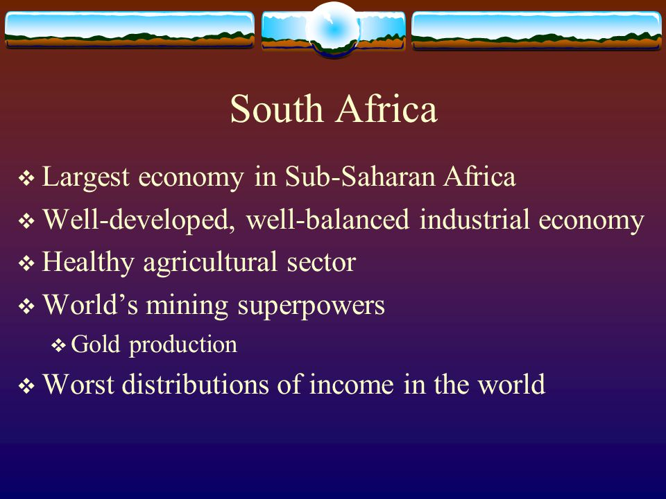 South Africa  Largest economy in Sub-Saharan Africa  Well-developed, well-balanced industrial economy  Healthy agricultural sector  World's mining