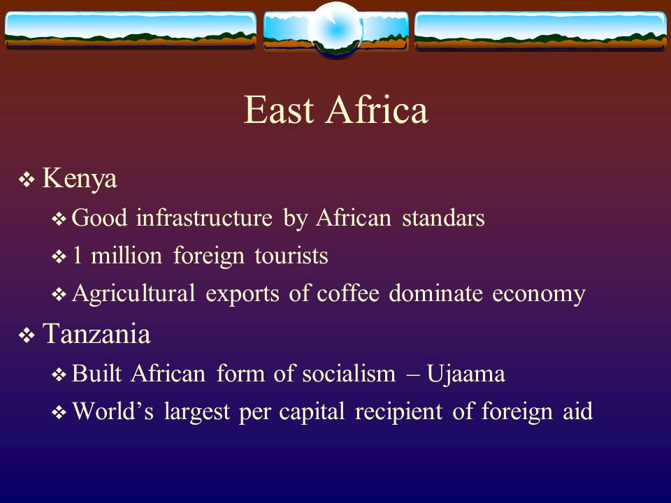 East Africa  Kenya  Good infrastructure by African standars  1 million foreign tourists  Agricultural exports of coffee dominate economy  Tanzani