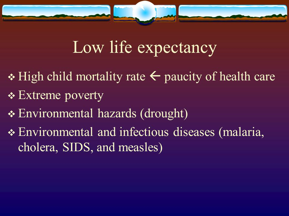 Low life expectancy  High child mortality rate  paucity of health care  Extreme poverty  Environmental hazards (drought)  Environmental and infec