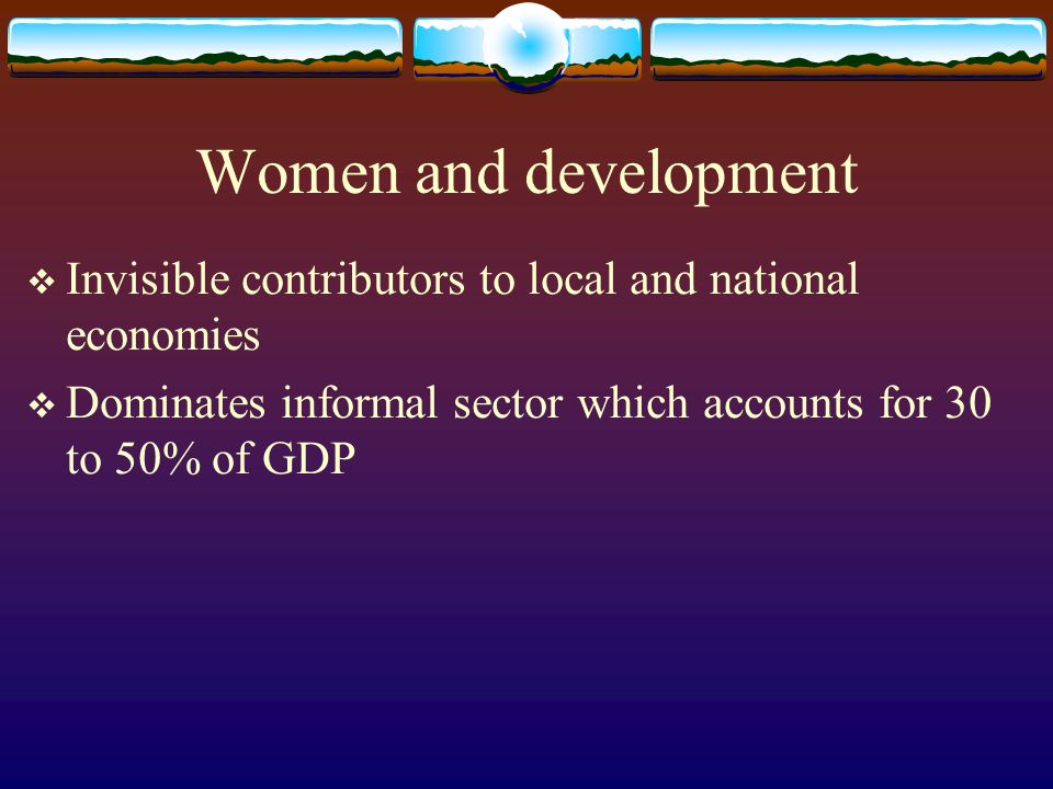 Women and development  Invisible contributors to local and national economies  Dominates informal sector which accounts for 30 to 50% of GDP