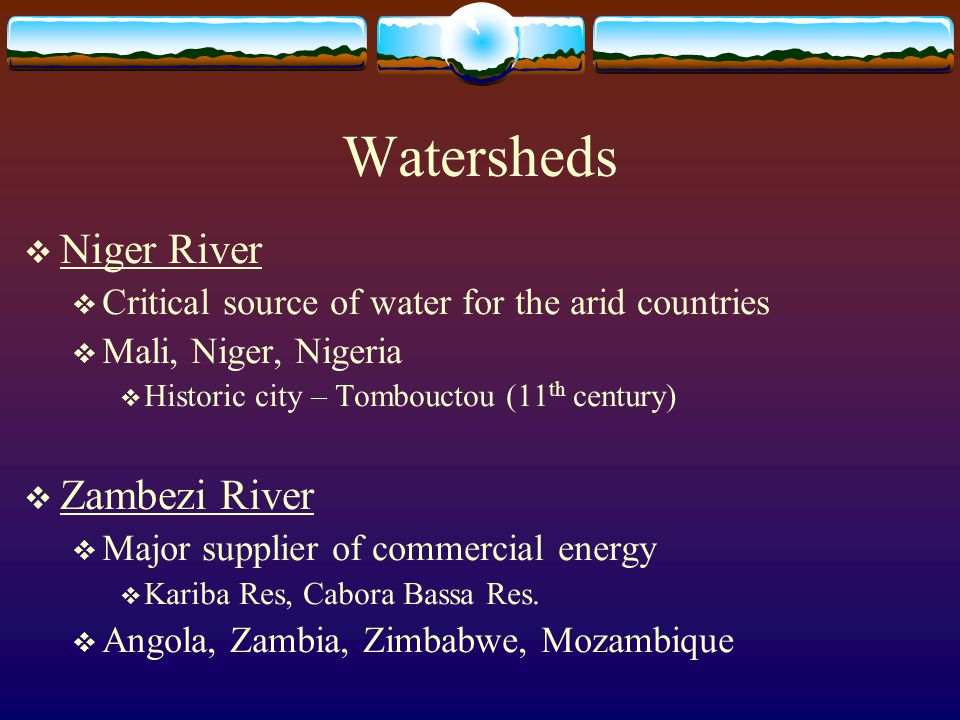 Watersheds  Niger River  Critical source of water for the arid countries  Mali, Niger, Nigeria  Historic city – Tombouctou (11 th century)  Zambe