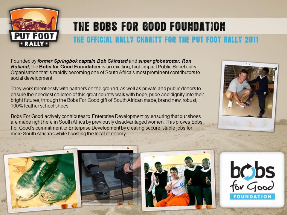 Founded by former Springbok captain Bob Skinstad and super globetrotter, Ron Rutland, the Bobs for Good Foundation is an exciting, high impact Public Beneficiary Organisation that is rapidly becoming one of South Africa s most prominent contributors to social development.