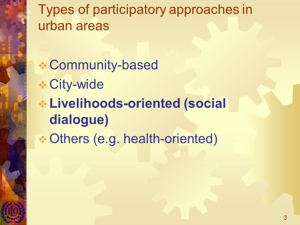 3 Types of participatory approaches in urban areas  Community-based  City-wide  Livelihoods-oriented (social dialogue)  Others (e.g.