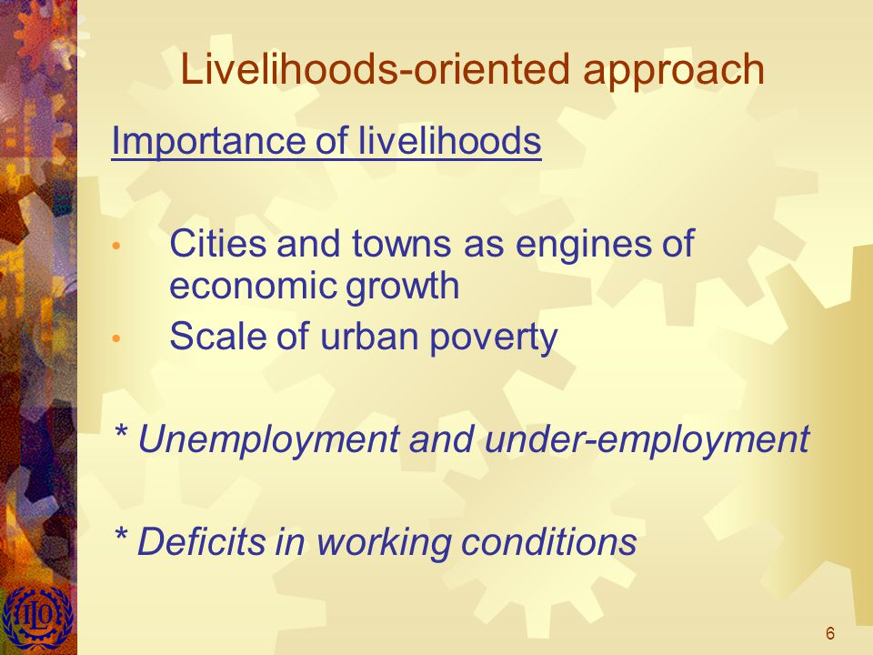 6 Livelihoods-oriented approach Importance of livelihoods Cities and towns as engines of economic growth Scale of urban poverty * Unemployment and under-employment * Deficits in working conditions