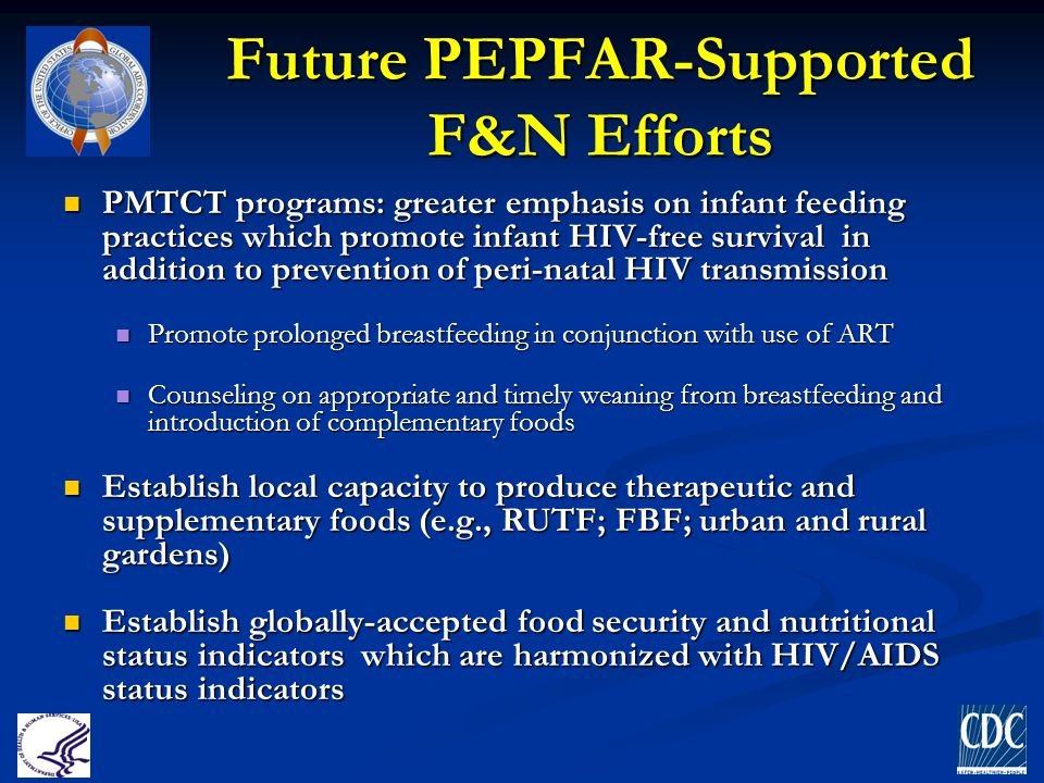 Future PEPFAR-Supported F&N Efforts PMTCT programs: greater emphasis on infant feeding practices which promote infant HIV-free survival in addition to