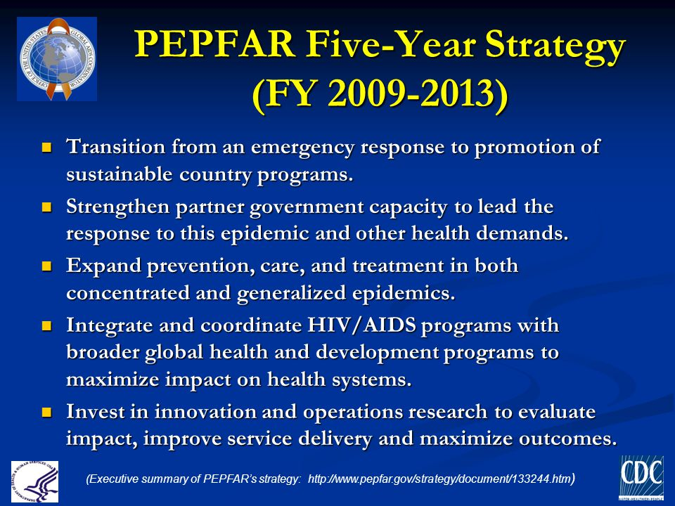 PEPFAR Five-Year Strategy (FY 2009-2013) Transition from an emergency response to promotion of sustainable country programs. Transition from an emerge