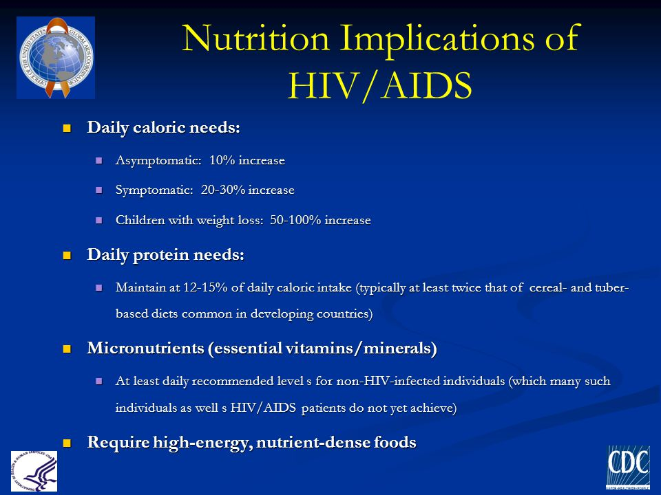 Nutrition Implications of HIV/AIDS Daily caloric needs: Daily caloric needs: Asymptomatic: 10% increase Asymptomatic: 10% increase Symptomatic: 20-30%
