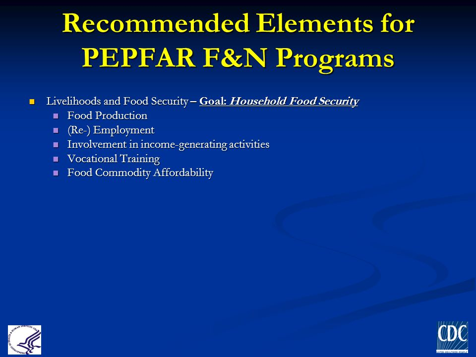 Recommended Elements for PEPFAR F&N Programs Livelihoods and Food Security – Goal: Household Food Security Livelihoods and Food Security – Goal: House