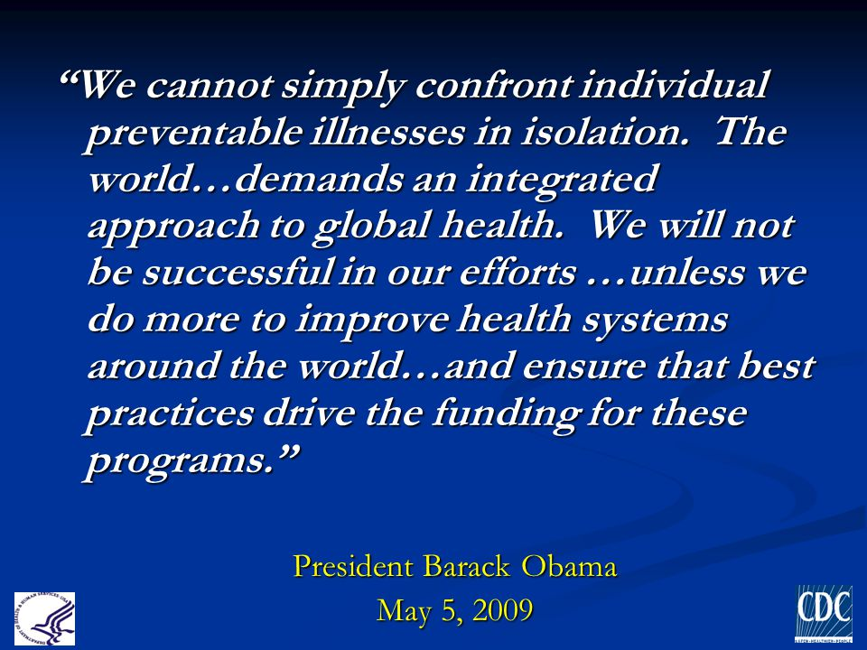 """""""We cannot simply confront individual preventable illnesses in isolation. The world…demands an integrated approach to global health. We will not be su"""