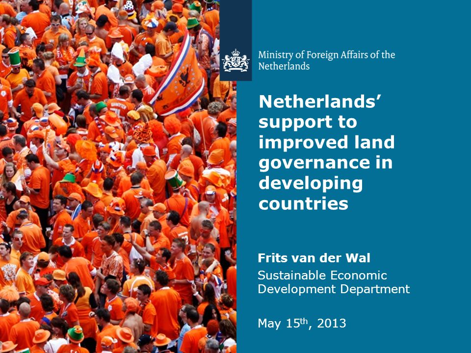 Netherlands' support to improved land governance in developing countries Frits van der Wal Sustainable Economic Development Department May 15 th, 2013