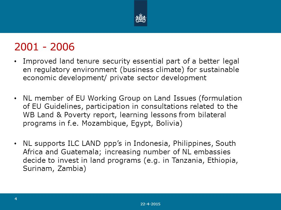 2001 - 2006 Improved land tenure security essential part of a better legal en regulatory environment (business climate) for sustainable economic development/ private sector development NL member of EU Working Group on Land Issues (formulation of EU Guidelines, participation in consultations related to the WB Land & Poverty report, learning lessons from bilateral programs in f.e.