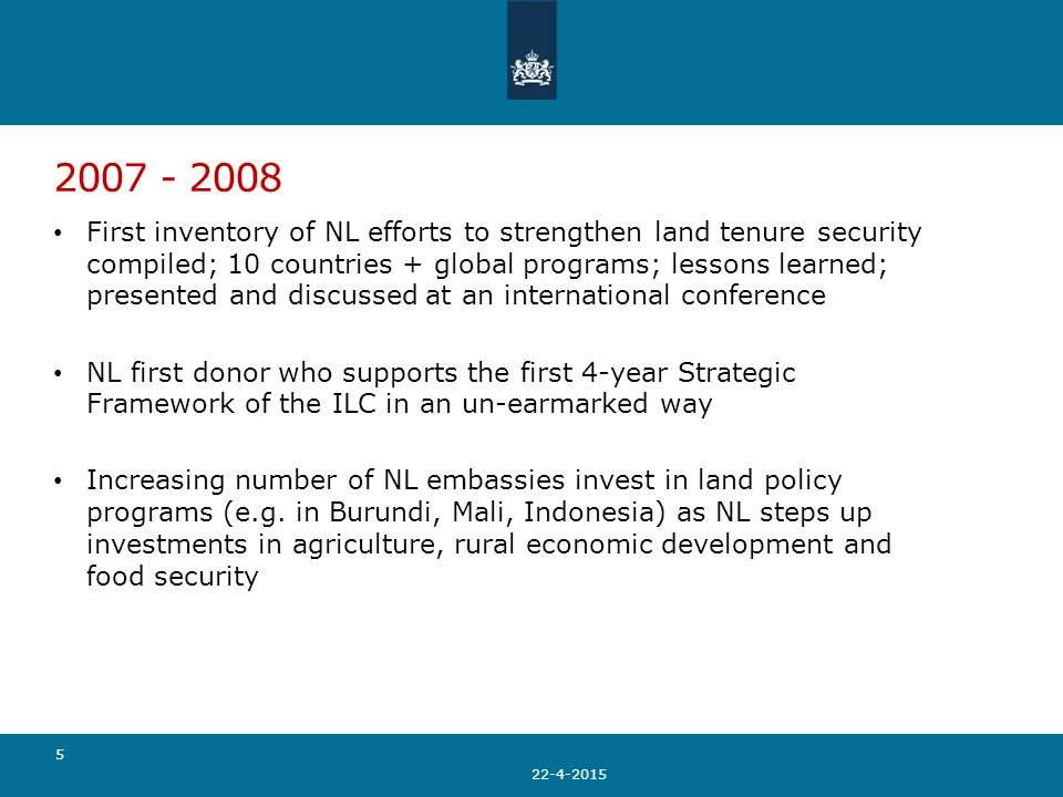 2007 - 2008 First inventory of NL efforts to strengthen land tenure security compiled; 10 countries + global programs; lessons learned; presented and discussed at an international conference NL first donor who supports the first 4-year Strategic Framework of the ILC in an un-earmarked way Increasing number of NL embassies invest in land policy programs (e.g.