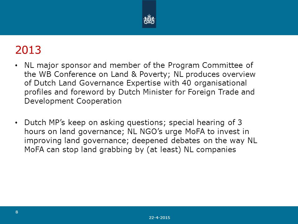 2013 NL major sponsor and member of the Program Committee of the WB Conference on Land & Poverty; NL produces overview of Dutch Land Governance Expertise with 40 organisational profiles and foreword by Dutch Minister for Foreign Trade and Development Cooperation Dutch MP's keep on asking questions; special hearing of 3 hours on land governance; NL NGO's urge MoFA to invest in improving land governance; deepened debates on the way NL MoFA can stop land grabbing by (at least) NL companies 22-4-2015 8