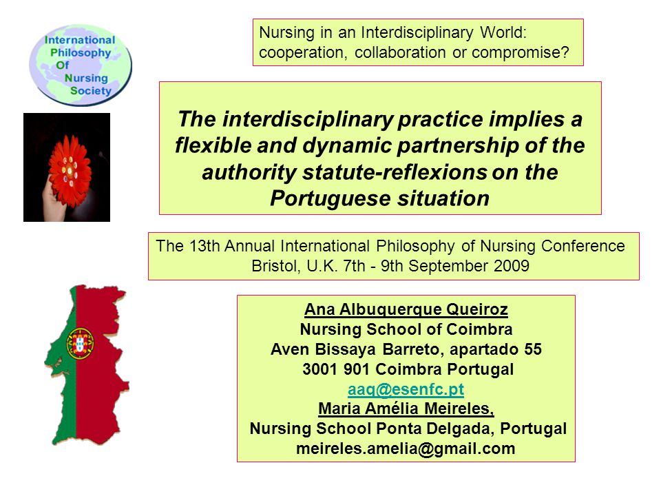 The interdisciplinary practice implies a flexible and dynamic partnership of the authority statute-reflexions on the Portuguese situation Ana Albuquerque Queiroz Nursing School of Coimbra Aven Bissaya Barreto, apartado 55 3001 901 Coimbra Portugal aaq@esenfc.pt Maria Amélia Meireles, Nursing School Ponta Delgada, Portugal meireles.amelia@gmail.com The 13th Annual International Philosophy of Nursing Conference Bristol, U.K.