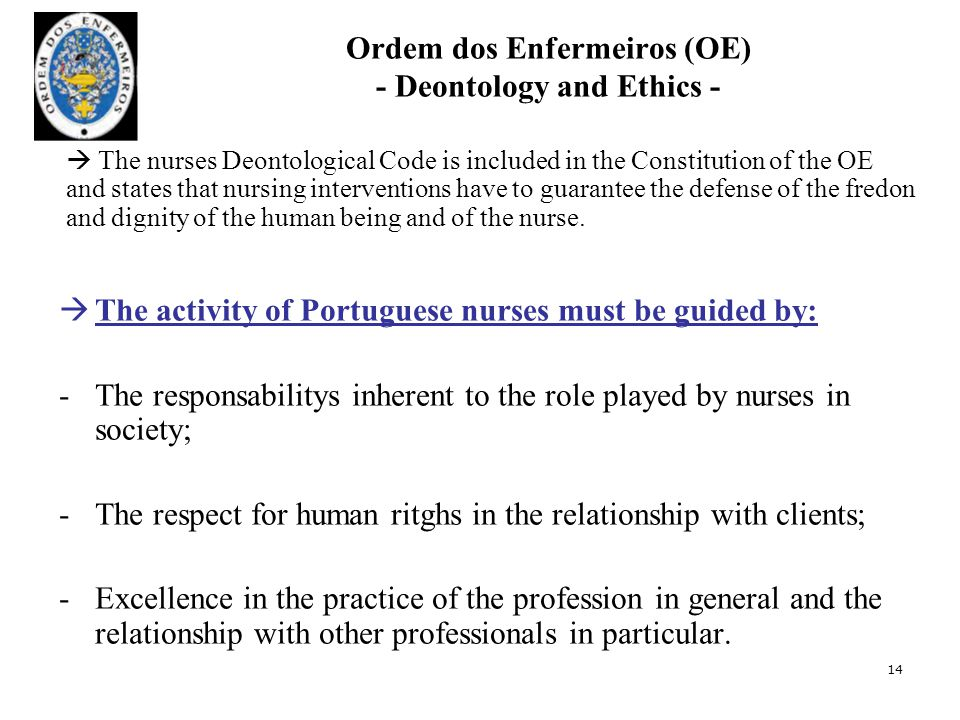 Ordem dos Enfermeiros (OE) - Deontology and Ethics -  The activity of Portuguese nurses must be guided by: -The responsabilitys inherent to the role played by nurses in society; -The respect for human ritghs in the relationship with clients; -Excellence in the practice of the profession in general and the relationship with other professionals in particular.