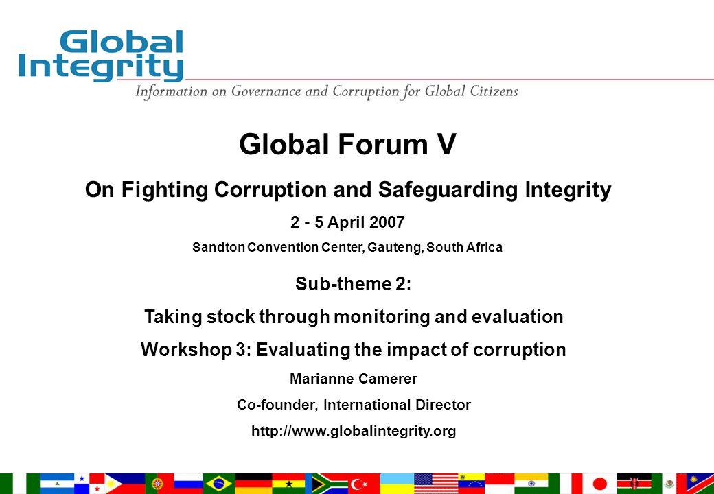 Global Forum V On Fighting Corruption and Safeguarding Integrity 2 - 5 April 2007 Sandton Convention Center, Gauteng, South Africa Sub-theme 2: Taking stock through monitoring and evaluation Workshop 3: Evaluating the impact of corruption Marianne Camerer Co-founder, International Director http://www.globalintegrity.org