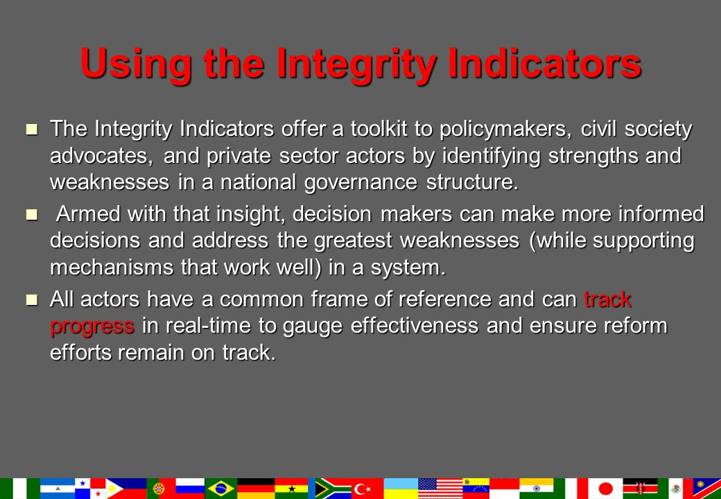 Using the Integrity Indicators The Integrity Indicators offer a toolkit to policymakers, civil society advocates, and private sector actors by identifying strengths and weaknesses in a national governance structure.