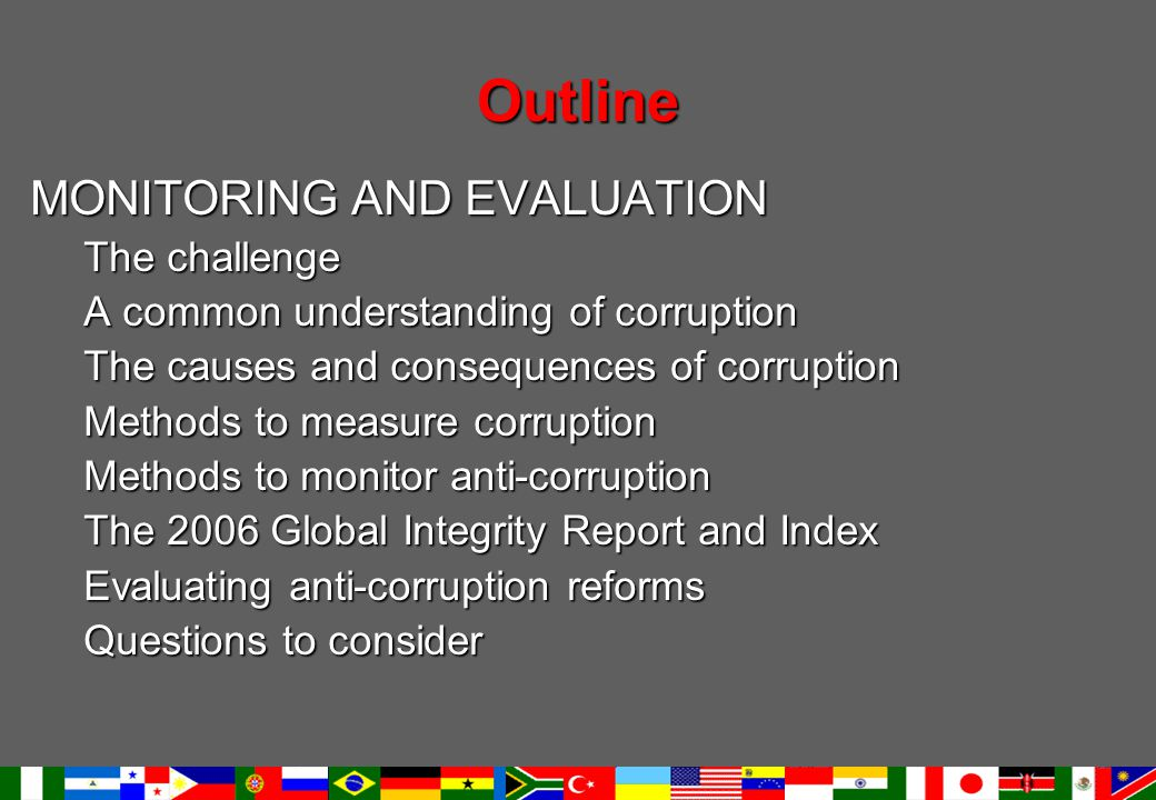 Outline MONITORING AND EVALUATION The challenge A common understanding of corruption The causes and consequences of corruption Methods to measure corruption Methods to monitor anti-corruption The 2006 Global Integrity Report and Index Evaluating anti-corruption reforms Questions to consider