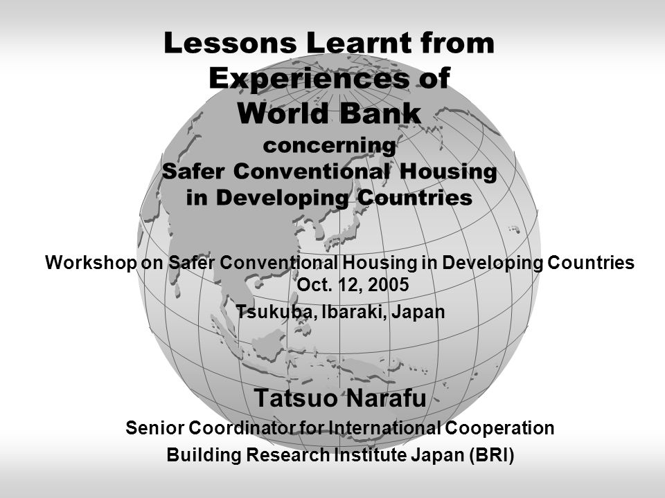 Lessons Learnt from Experiences of World Bank concerning Safer Conventional Housing in Developing Countries Workshop on Safer Conventional Housing in Developing Countries Oct.