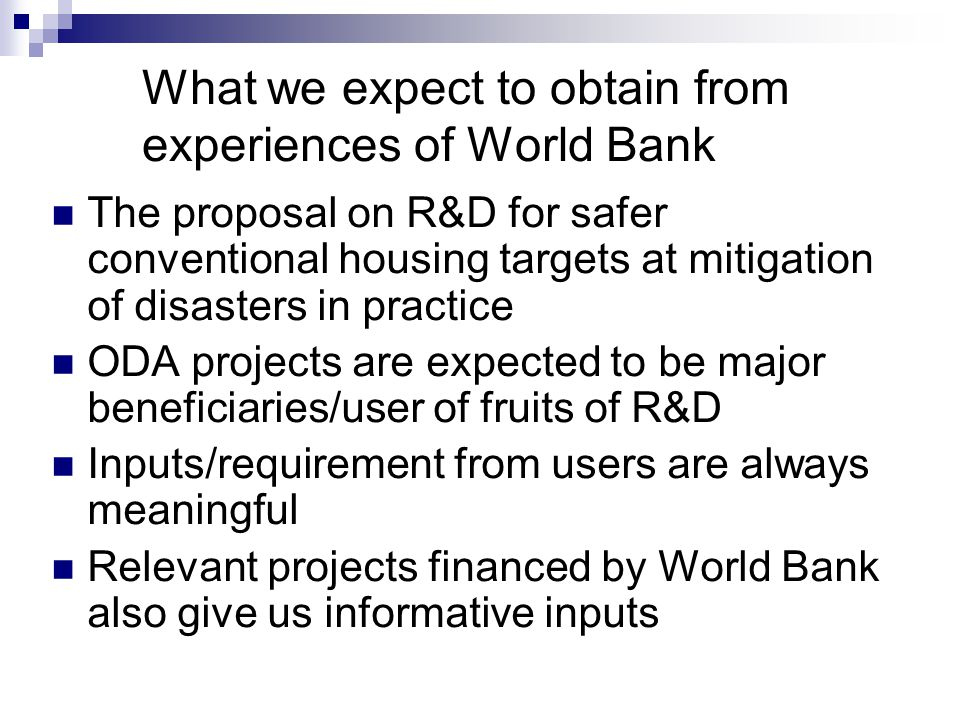 What we expect to obtain from experiences of World Bank The proposal on R&D for safer conventional housing targets at mitigation of disasters in practice ODA projects are expected to be major beneficiaries/user of fruits of R&D Inputs/requirement from users are always meaningful Relevant projects financed by World Bank also give us informative inputs
