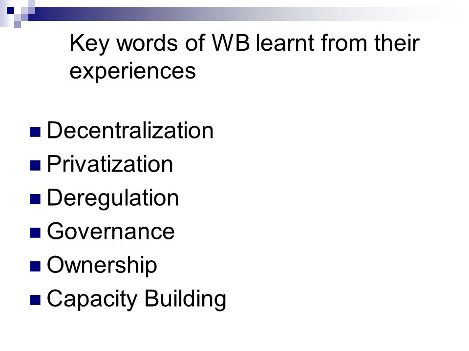 Key words of WB learnt from their experiences Decentralization Privatization Deregulation Governance Ownership Capacity Building