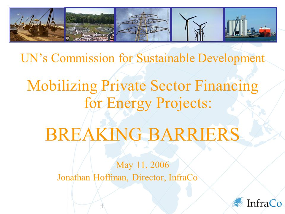 1 UN's Commission for Sustainable Development Mobilizing Private Sector Financing for Energy Projects: BREAKING BARRIERS May 11, 2006 Jonathan Hoffman