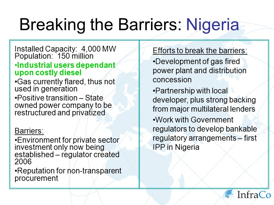 Breaking the Barriers: Nigeria Installed Capacity: 4,000 MW Population: 150 million Industrial users dependant upon costly diesel Gas currently flared