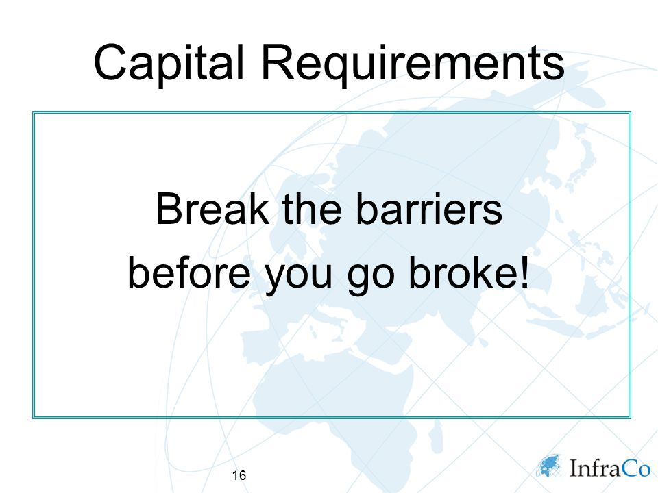 16 Capital Requirements Break the barriers before you go broke!