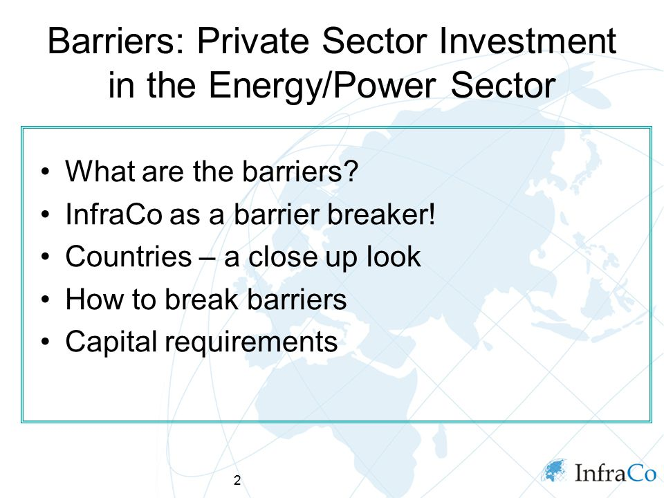 2 Barriers: Private Sector Investment in the Energy/Power Sector What are the barriers? InfraCo as a barrier breaker! Countries – a close up look How