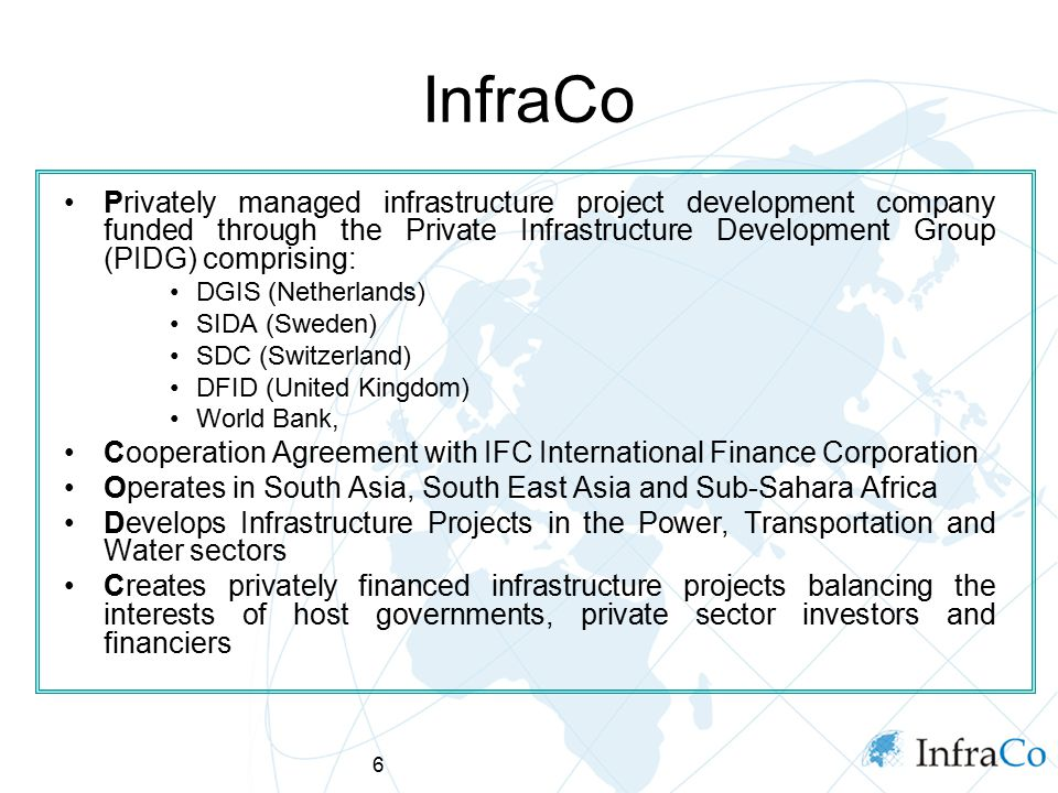 6 InfraCo Privately managed infrastructure project development company funded through the Private Infrastructure Development Group (PIDG) comprising: