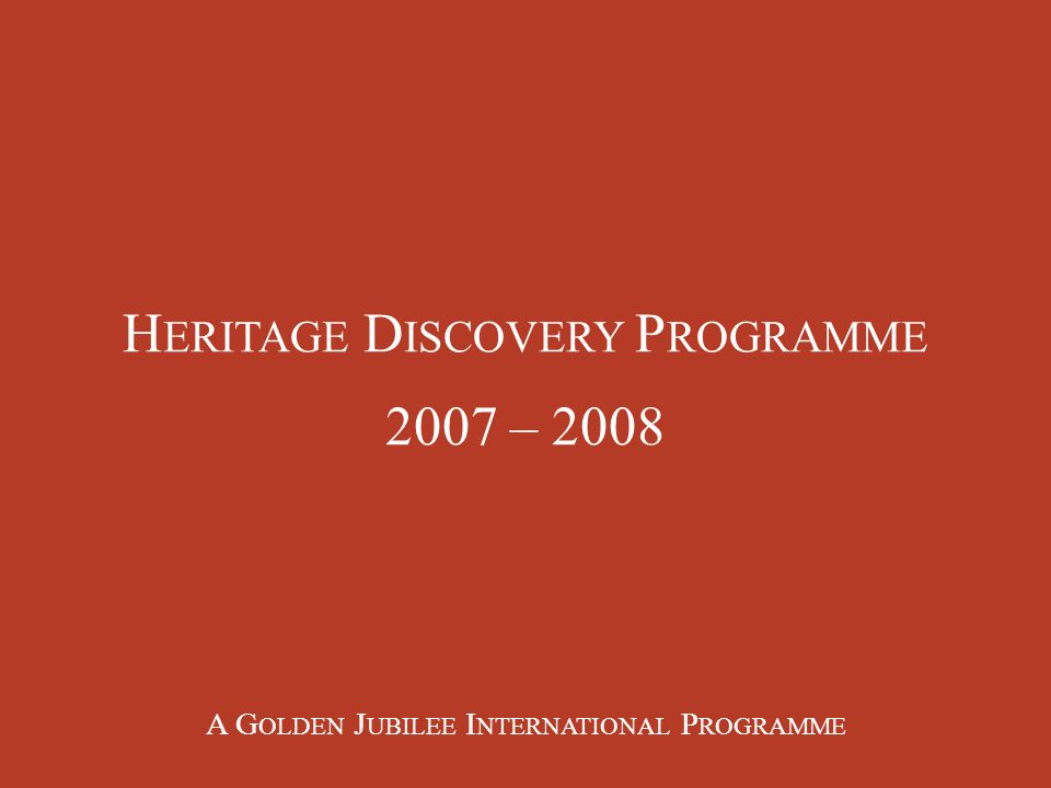 H ERITAGE D ISCOVERY P ROGRAMME 2007 – 2008 A G OLDEN J UBILEE I NTERNATIONAL P ROGRAMME
