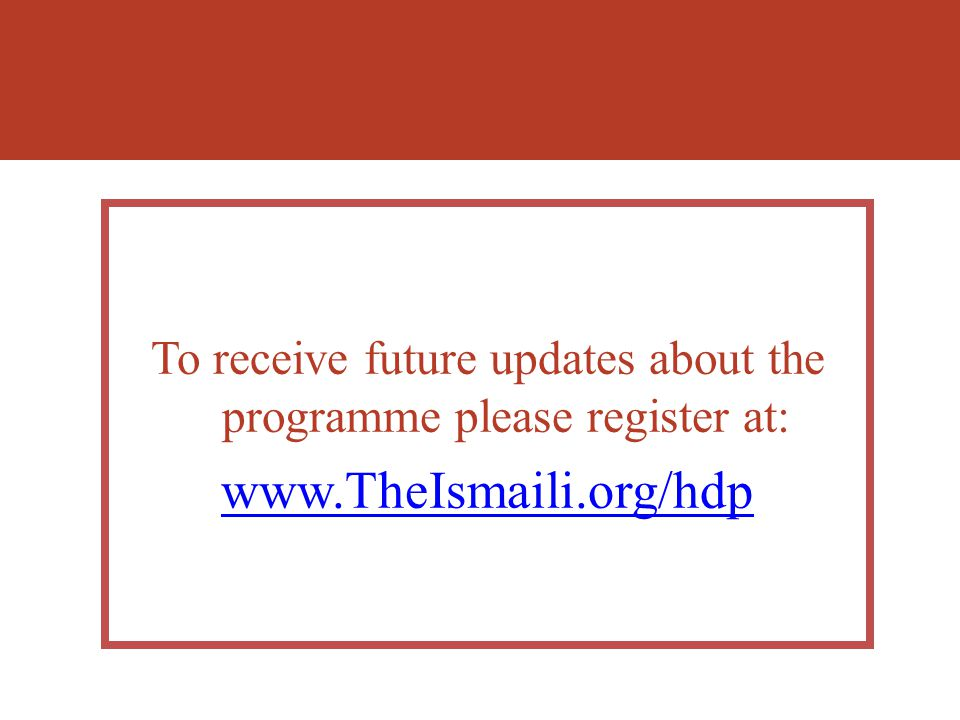 To receive future updates about the programme please register at: www.TheIsmaili.org/hdp