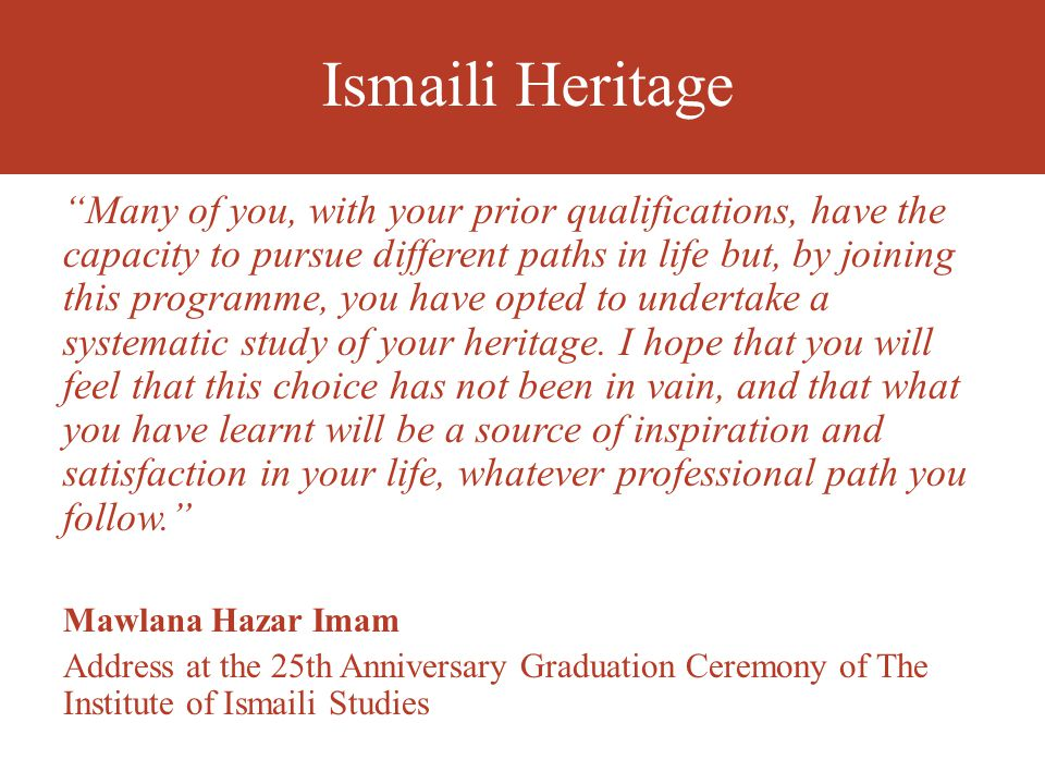 Ismaili Heritage Many of you, with your prior qualifications, have the capacity to pursue different paths in life but, by joining this programme, you have opted to undertake a systematic study of your heritage.