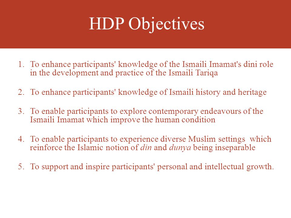 HDP Objectives 1.To enhance participants knowledge of the Ismaili Imamat s dini role in the development and practice of the Ismaili Tariqa 2.To enhance participants knowledge of Ismaili history and heritage 3.To enable participants to explore contemporary endeavours of the Ismaili Imamat which improve the human condition 4.To enable participants to experience diverse Muslim settings which reinforce the Islamic notion of din and dunya being inseparable 5.To support and inspire participants personal and intellectual growth.