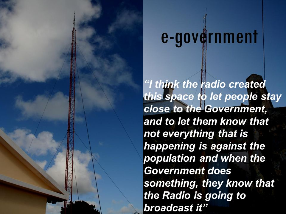 """""""I think the radio created this space to let people stay close to the Government, and to let them know that not everything that is happening is agains"""