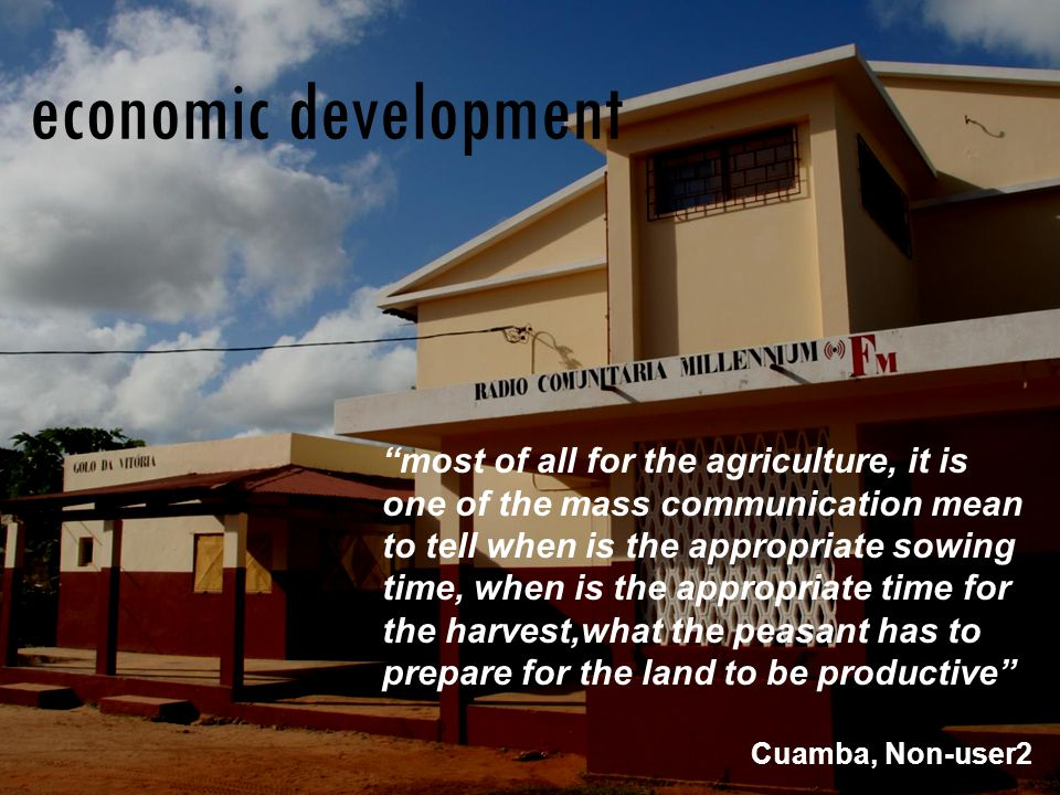 most of all for the agriculture, it is one of the mass communication mean to tell when is the appropriate sowing time, when is the appropriate time for the harvest,what the peasant has to prepare for the land to be productive Cuamba, Non-user2 economic development