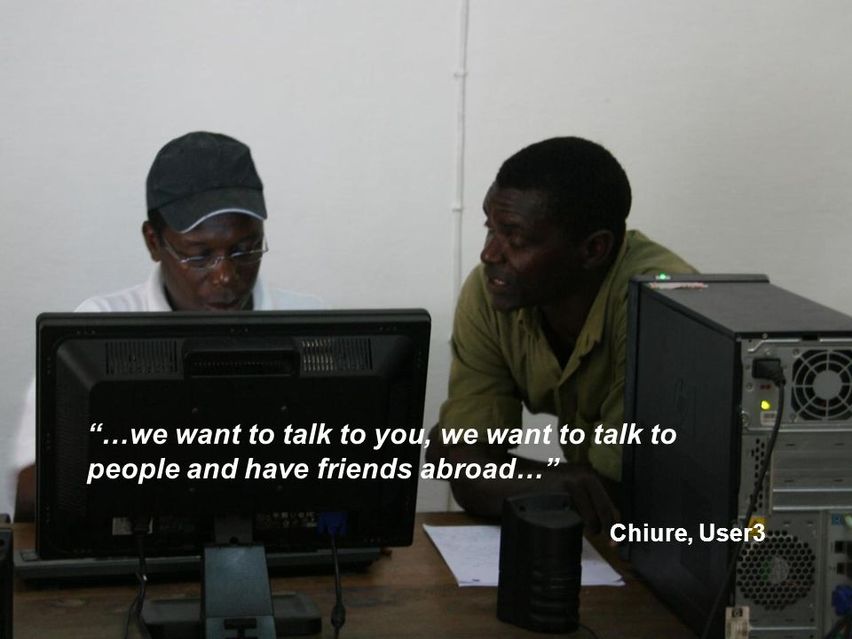 """""""…we want to talk to you, we want to talk to people and have friends abroad…"""" Chiure, User3"""