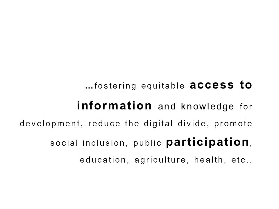 …fostering equitable access to information and knowledge for development, reduce the digital divide, promote social inclusion, public participation, education, agriculture, health, etc..