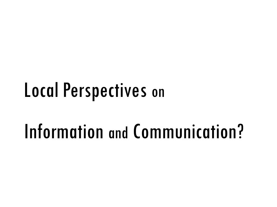 Local Perspectives on Information and Communication?